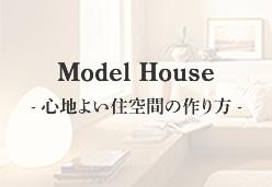 Model House- 心地よい住空間の作り方 -